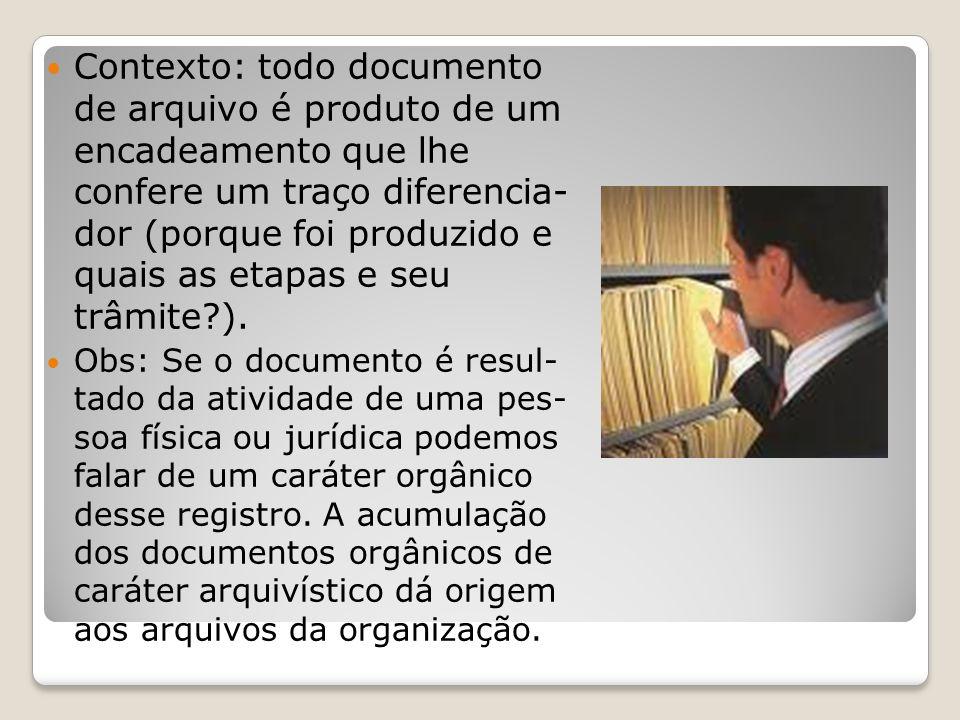 Contexto: todo documento de arquivo é produto de um encadeamento que lhe confere um traço diferencia- dor (porque foi produzido e quais as etapas e seu trâmite ).