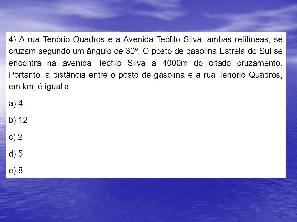4) A rua Tenório Quadros e a Avenida Teófilo Silva, ambas retilíneas, se cruzam segundo um ângulo de 30º. O posto de gasolina Estrela do Sul se encontra na avenida Teófilo Silva a 4000m do citado cruzamento. Portanto, a distância entre o posto de gasolina e a rua Tenório Quadros, em km, é igual a