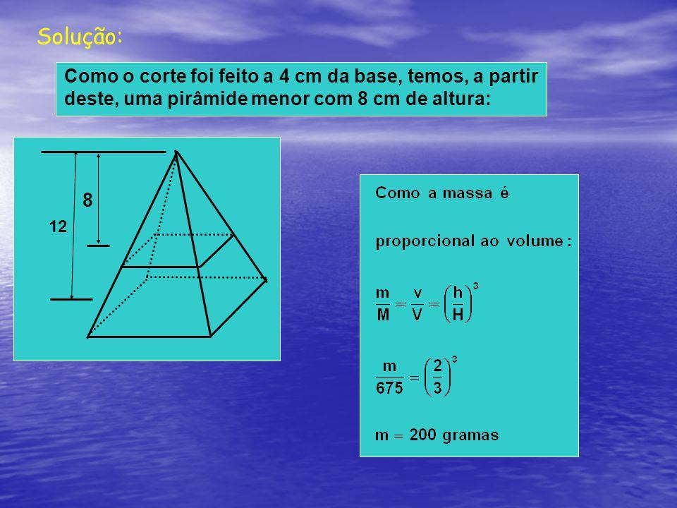 Solução: Como o corte foi feito a 4 cm da base, temos, a partir deste, uma pirâmide menor com 8 cm de altura: