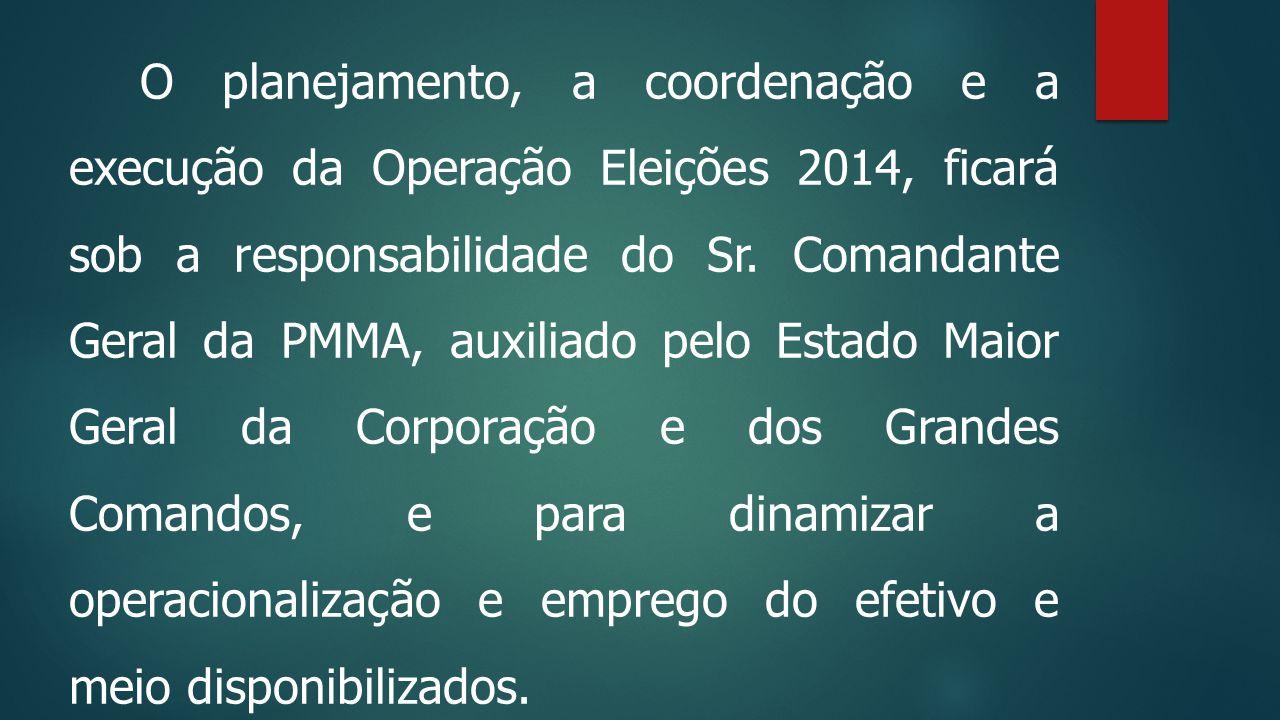 O planejamento, a coordenação e a execução da Operação Eleições 2014, ficará sob a responsabilidade do Sr. Comandante Geral da PMMA, auxiliado pelo Estado Maior Geral da Corporação e dos Grandes Comandos, e para dinamizar a operacionalização e emprego do efetivo e meio disponibilizados.