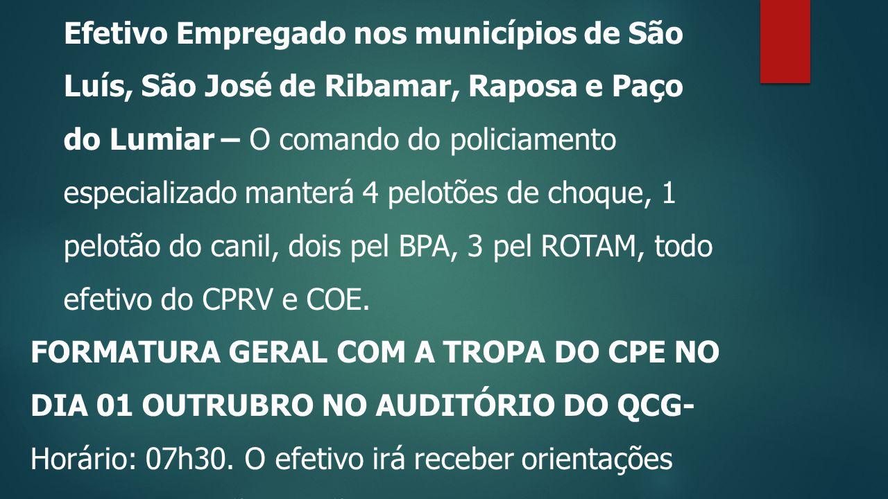 Efetivo Empregado nos municípios de São Luís, São José de Ribamar, Raposa e Paço do Lumiar – O comando do policiamento especializado manterá 4 pelotões de choque, 1 pelotão do canil, dois pel BPA, 3 pel ROTAM, todo efetivo do CPRV e COE.