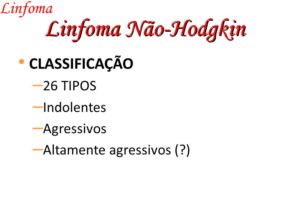 Linfoma Não-Hodgkin Linfoma CLASSIFICAÇÃO 26 TIPOS Indolentes