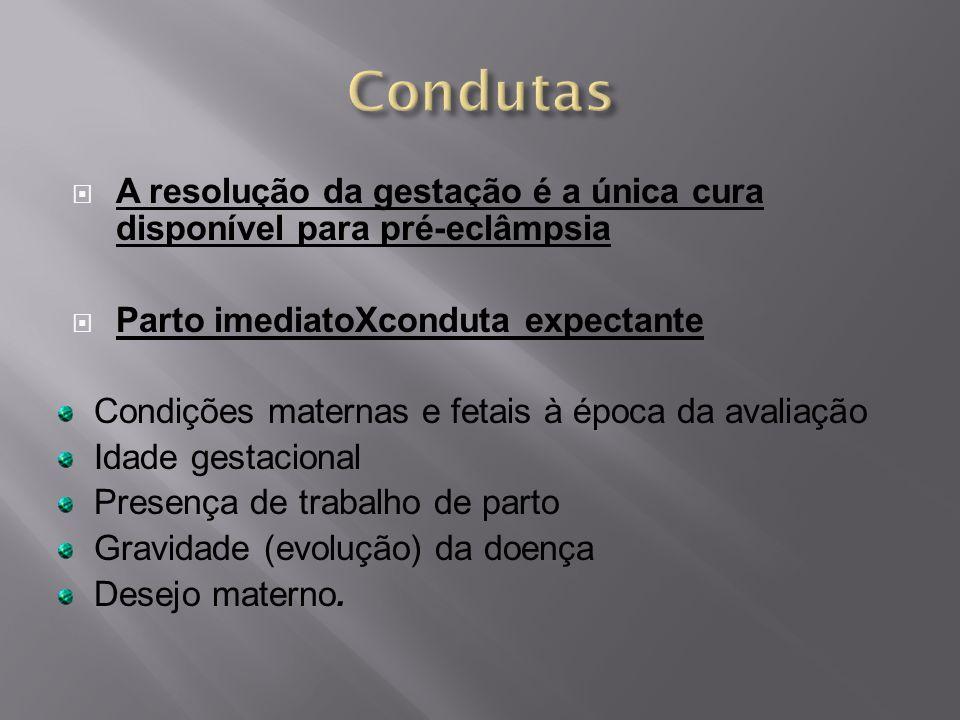 Condutas A resolução da gestação é a única cura disponível para pré-eclâmpsia. Parto imediatoXconduta expectante.