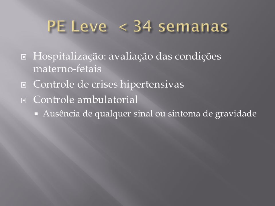 PE Leve < 34 semanas Hospitalização: avaliação das condições materno-fetais. Controle de crises hipertensivas.