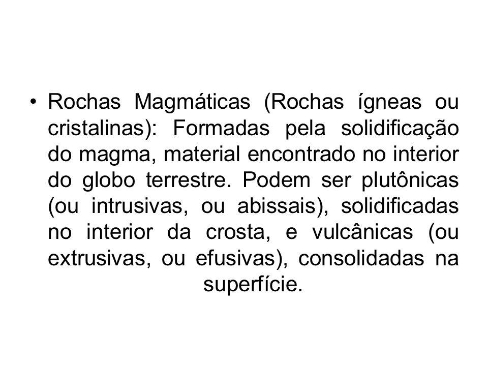 Rochas Magmáticas (Rochas ígneas ou cristalinas): Formadas pela solidificação do magma, material encontrado no interior do globo terrestre.
