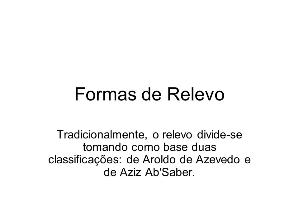 Formas de Relevo Tradicionalmente, o relevo divide-se tomando como base duas classificações: de Aroldo de Azevedo e de Aziz Ab Saber.