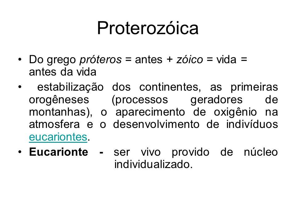 Proterozóica Do grego próteros = antes + zóico = vida = antes da vida