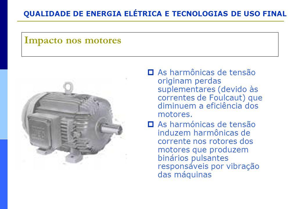 Impacto nos motores As harmônicas de tensão originam perdas suplementares (devido às correntes de Foulcaut) que diminuem a eficiência dos motores.