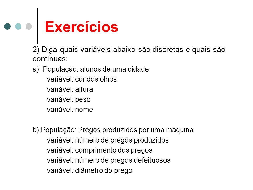 Exercícios 2) Diga quais variáveis abaixo são discretas e quais são contínuas: a) População: alunos de uma cidade.