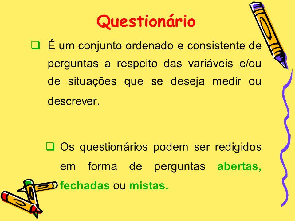 Questionário É um conjunto ordenado e consistente de perguntas a respeito das variáveis e/ou de situações que se deseja medir ou descrever.