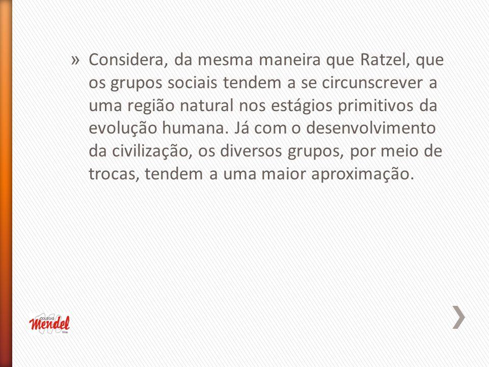 Considera, da mesma maneira que Ratzel, que os grupos sociais tendem a se circunscrever a uma região natural nos estágios primitivos da evolução humana.