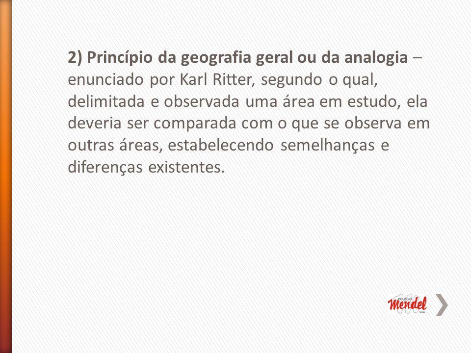 2) Princípio da geografia geral ou da analogia –enunciado por Karl Ritter, segundo o qual, delimitada e observada uma área em estudo, ela deveria ser comparada com o que se observa em outras áreas, estabelecendo semelhanças e diferenças existentes.