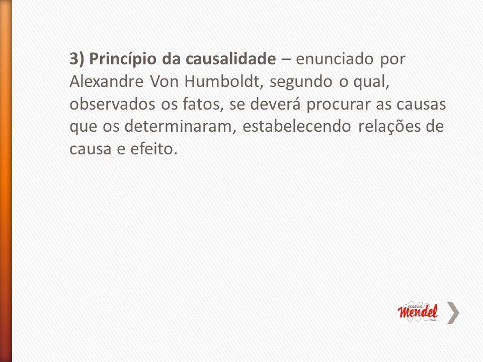 3) Princípio da causalidade – enunciado por Alexandre Von Humboldt, segundo o qual, observados os fatos, se deverá procurar as causas que os determinaram, estabelecendo relações de causa e efeito.