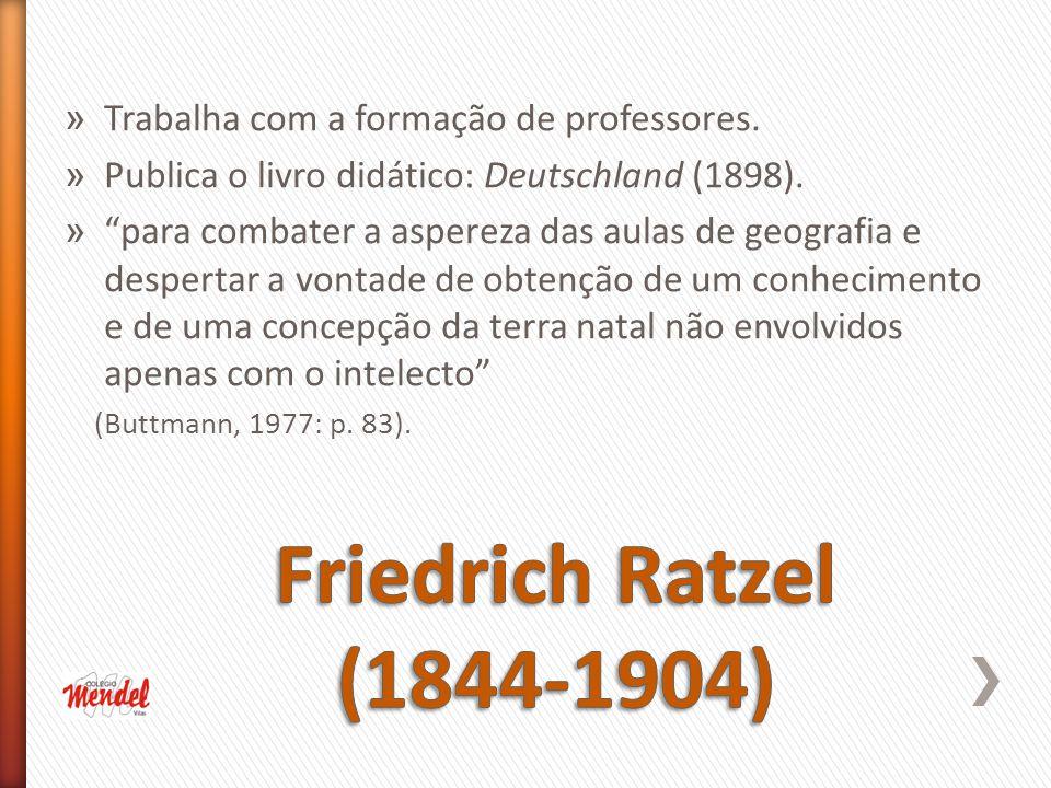 Friedrich Ratzel (1844-1904) Trabalha com a formação de professores.