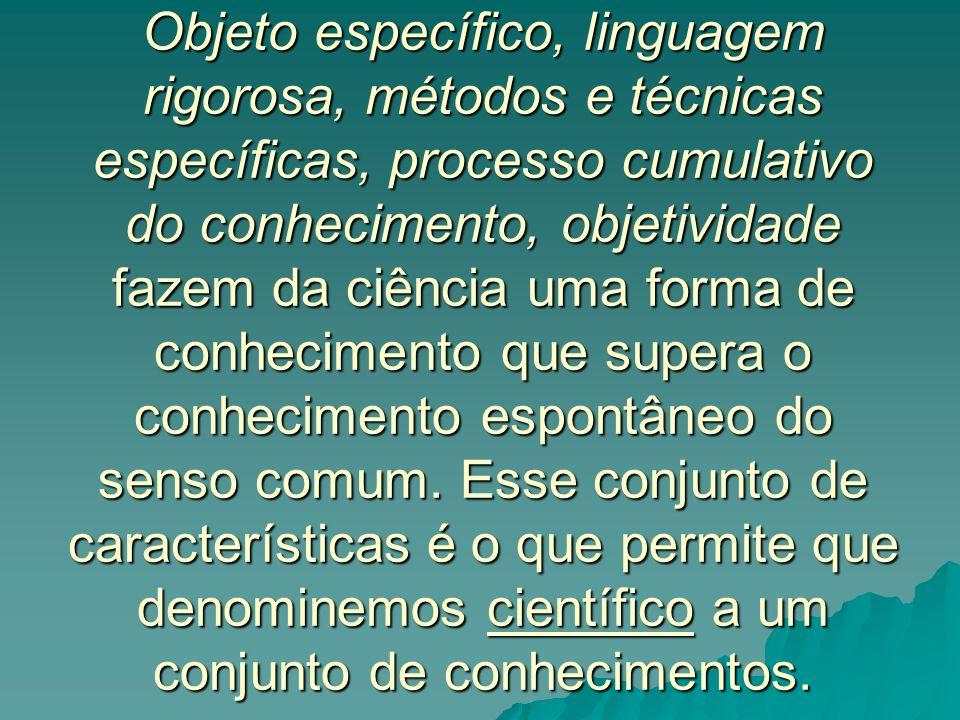 Objeto específico, linguagem rigorosa, métodos e técnicas específicas, processo cumulativo do conhecimento, objetividade fazem da ciência uma forma de conhecimento que supera o conhecimento espontâneo do senso comum.
