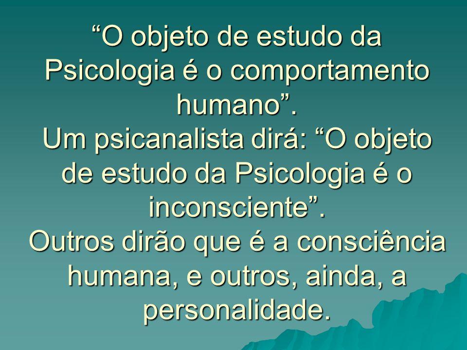 O objeto de estudo da Psicologia é o comportamento humano