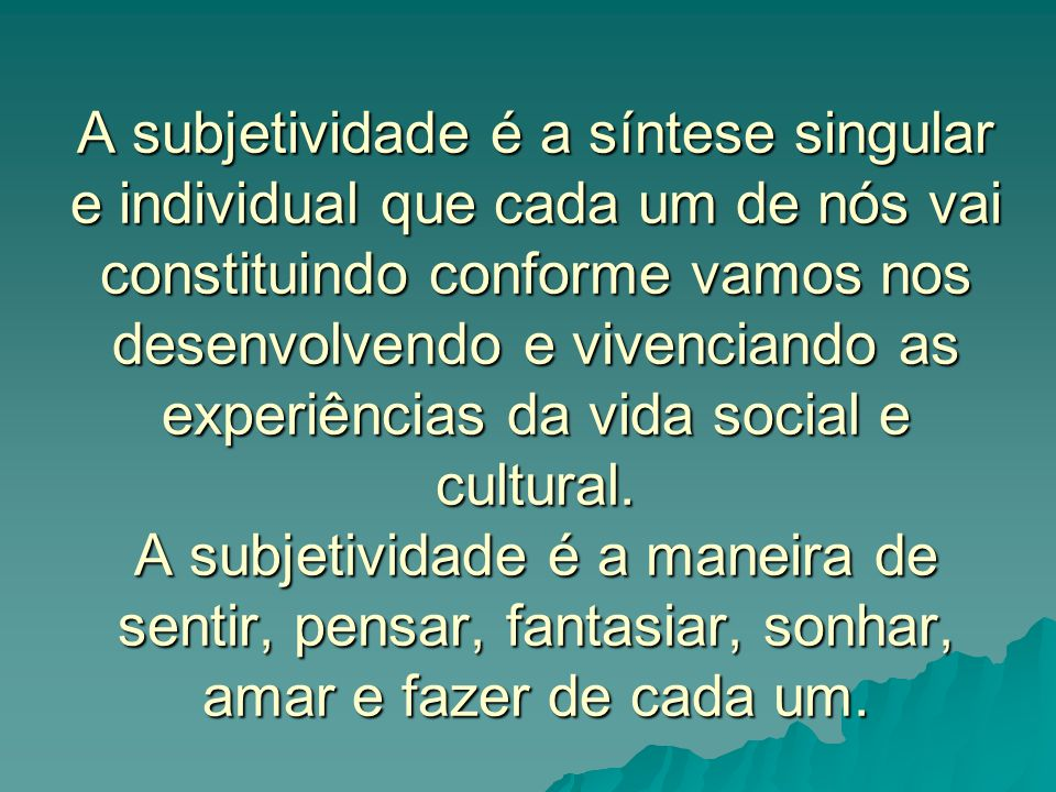 A subjetividade é a síntese singular e individual que cada um de nós vai constituindo conforme vamos nos desenvolvendo e vivenciando as experiências da vida social e cultural.