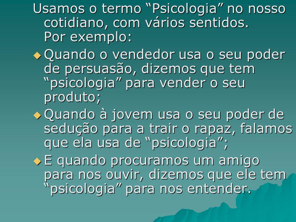 Usamos o termo Psicologia no nosso cotidiano, com vários sentidos