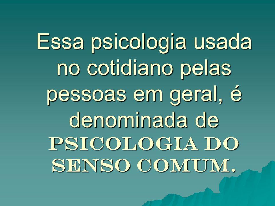 Essa psicologia usada no cotidiano pelas pessoas em geral, é denominada de Psicologia do senso comum.