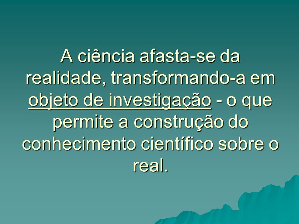A ciência afasta-se da realidade, transformando-a em objeto de investigação - o que permite a construção do conhecimento científico sobre o real.