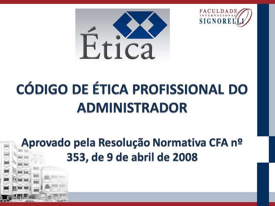CÓDIGO DE ÉTICA PROFISSIONAL DO ADMINISTRADOR Aprovado pela Resolução Normativa CFA nº 353, de 9 de abril de 2008