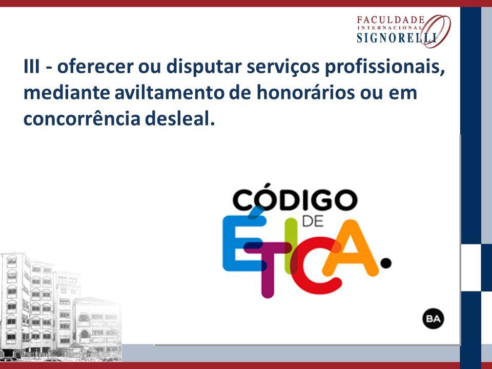 III - oferecer ou disputar serviços profissionais, mediante aviltamento de honorários ou em concorrência desleal.
