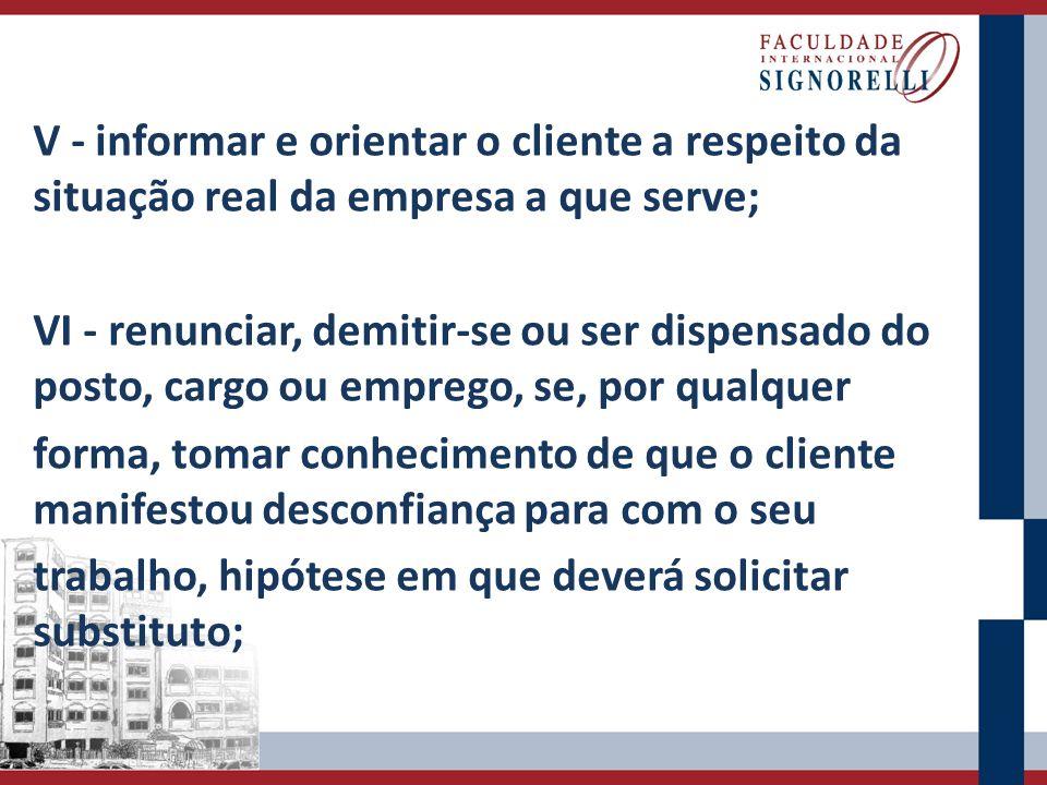 V - informar e orientar o cliente a respeito da situação real da empresa a que serve;