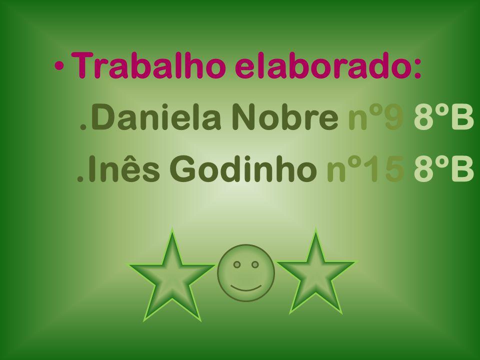 Trabalho elaborado: .Daniela Nobre nº9 8ºB .Inês Godinho nº15 8ºB