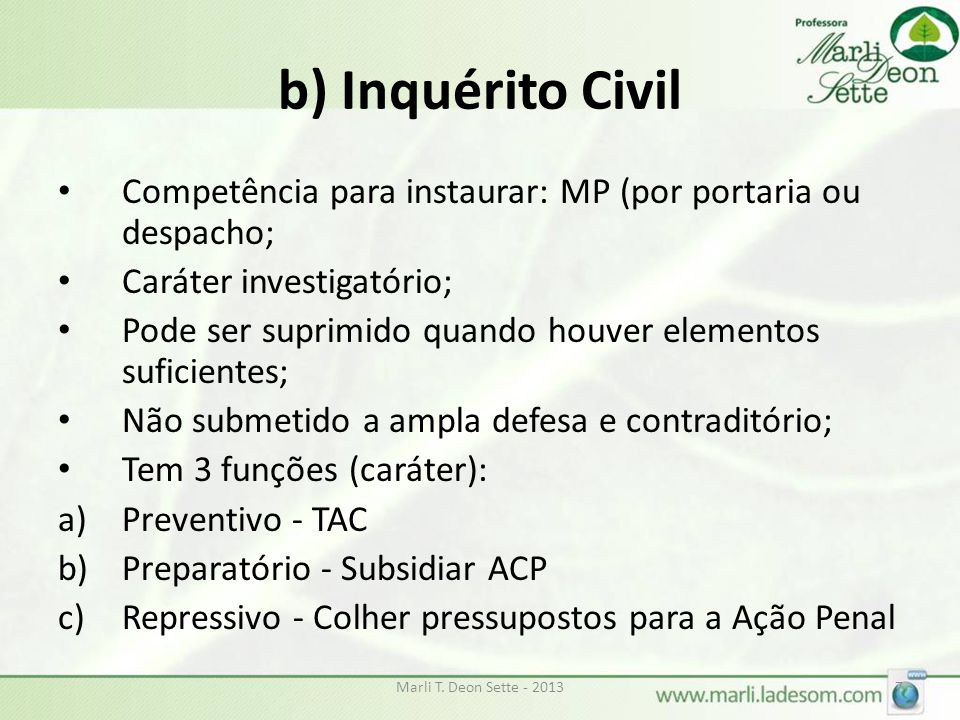b) Inquérito Civil Competência para instaurar: MP (por portaria ou despacho; Caráter investigatório;