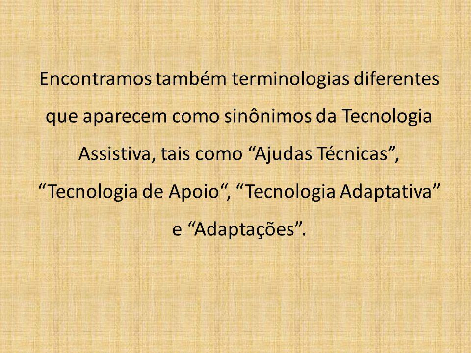 Encontramos também terminologias diferentes que aparecem como sinônimos da Tecnologia Assistiva, tais como Ajudas Técnicas , Tecnologia de Apoio , Tecnologia Adaptativa e Adaptações .