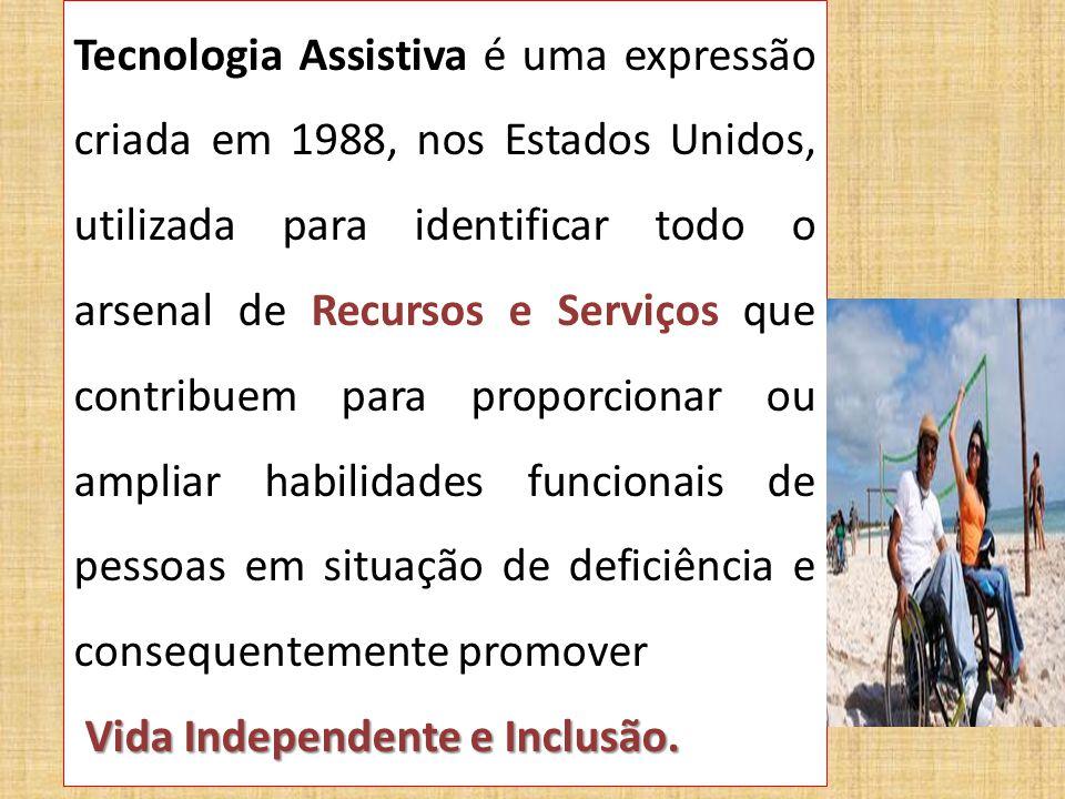 Tecnologia Assistiva é uma expressão criada em 1988, nos Estados Unidos, utilizada para identificar todo o arsenal de Recursos e Serviços que contribuem para proporcionar ou ampliar habilidades funcionais de pessoas em situação de deficiência e consequentemente promover