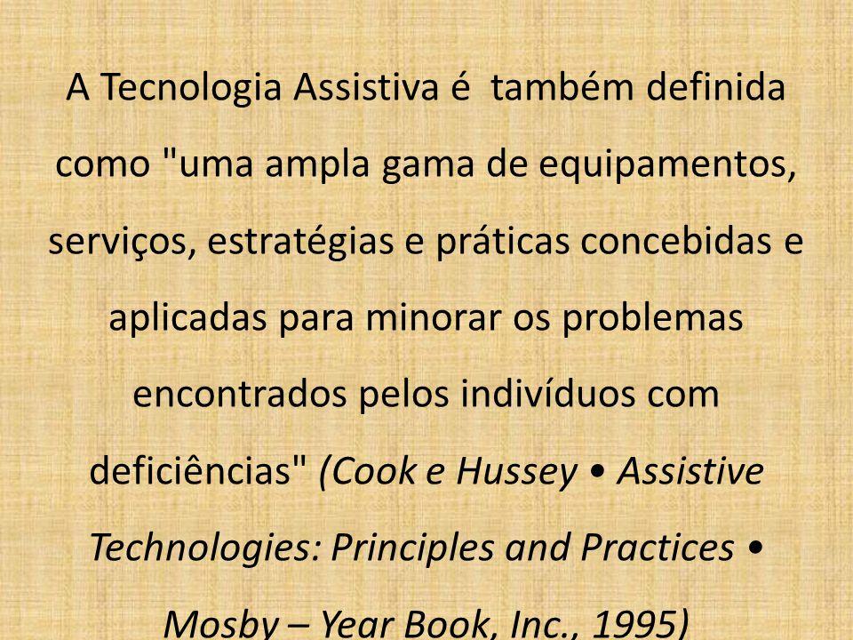 A Tecnologia Assistiva é também definida como uma ampla gama de equipamentos, serviços, estratégias e práticas concebidas e aplicadas para minorar os problemas encontrados pelos indivíduos com deficiências (Cook e Hussey • Assistive Technologies: Principles and Practices • Mosby – Year Book, Inc., 1995)