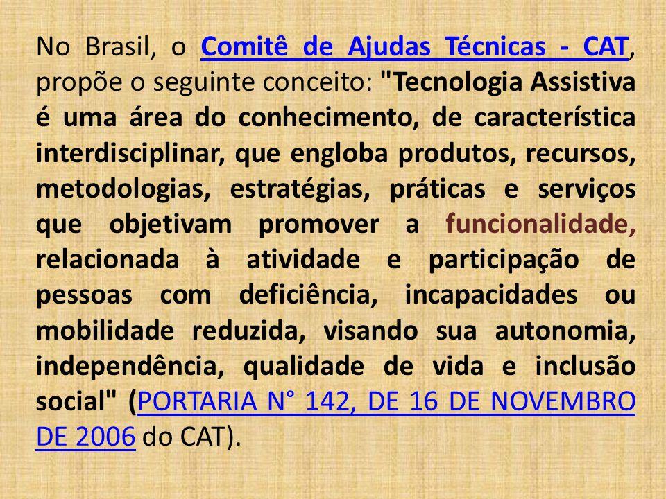 No Brasil, o Comitê de Ajudas Técnicas - CAT, propõe o seguinte conceito: Tecnologia Assistiva é uma área do conhecimento, de característica interdisciplinar, que engloba produtos, recursos, metodologias, estratégias, práticas e serviços que objetivam promover a funcionalidade, relacionada à atividade e participação de pessoas com deficiência, incapacidades ou mobilidade reduzida, visando sua autonomia, independência, qualidade de vida e inclusão social (PORTARIA N° 142, DE 16 DE NOVEMBRO DE 2006 do CAT).