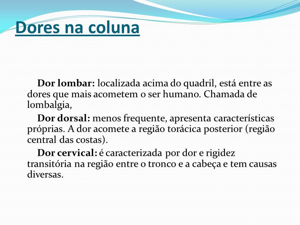 Dores na coluna Dor lombar: localizada acima do quadril, está entre as dores que mais acometem o ser humano. Chamada de lombalgia,