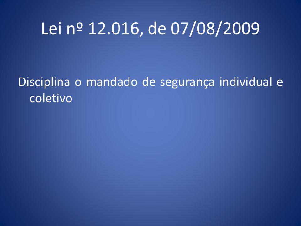 Lei nº 12.016, de 07/08/2009 Disciplina o mandado de segurança individual e coletivo