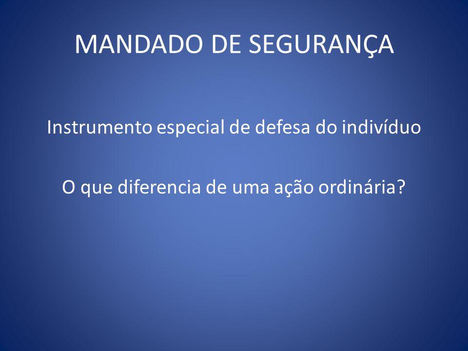 MANDADO DE SEGURANÇA Instrumento especial de defesa do indivíduo O que diferencia de uma ação ordinária.