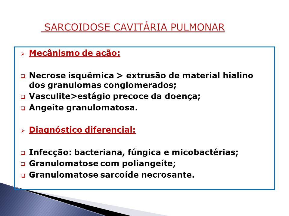 Mecânismo de ação: Necrose isquêmica > extrusão de material hialino dos granulomas conglomerados; Vasculite>estágio precoce da doença;