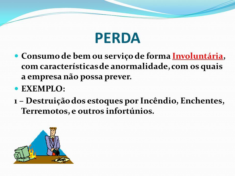 PERDA Consumo de bem ou serviço de forma Involuntária, com características de anormalidade, com os quais a empresa não possa prever.