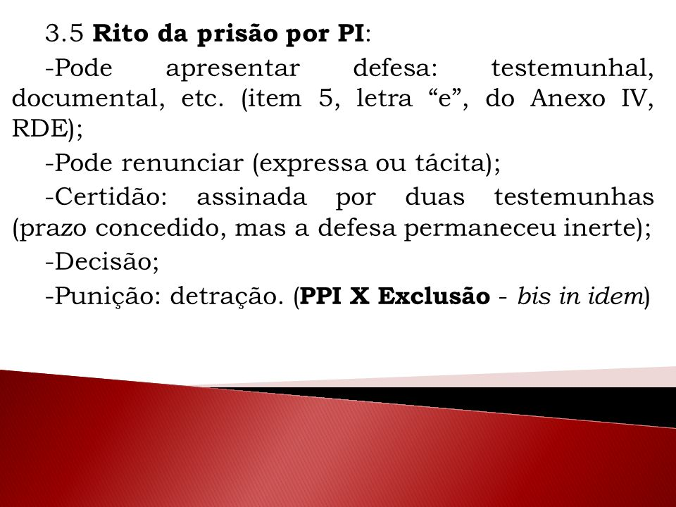 3.5 Rito da prisão por PI: -Pode apresentar defesa: testemunhal, documental, etc. (item 5, letra e , do Anexo IV, RDE);