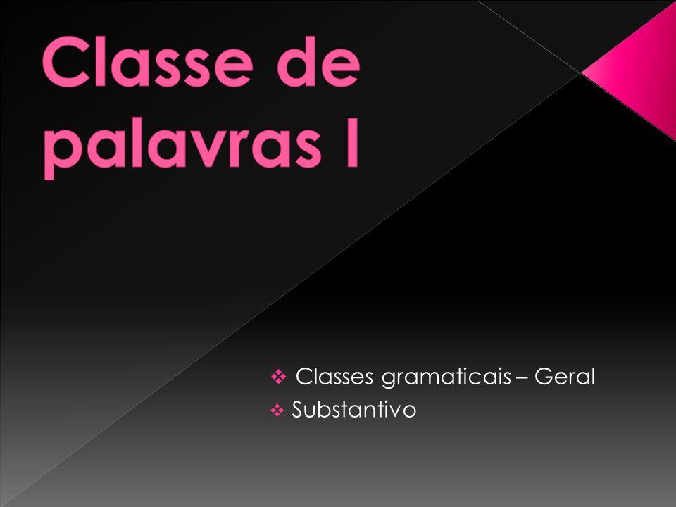 Classe de palavras I Classes gramaticais – Geral Substantivo