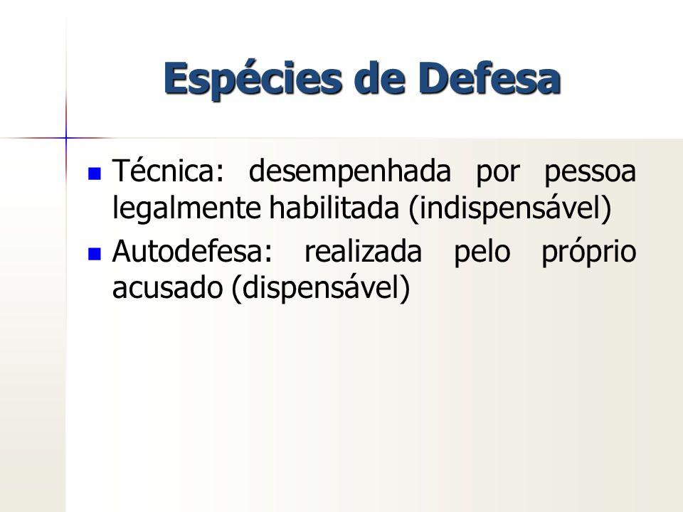 Espécies de Defesa Técnica: desempenhada por pessoa legalmente habilitada (indispensável) Autodefesa: realizada pelo próprio acusado (dispensável)