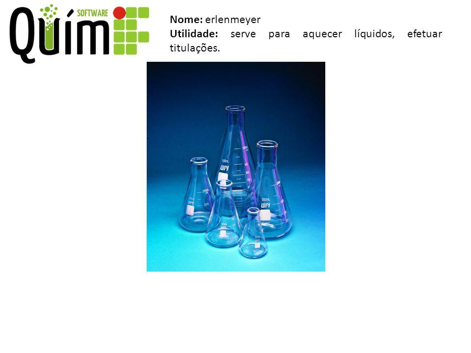 Nome: erlenmeyer Utilidade: serve para aquecer líquidos, efetuar titulações.
