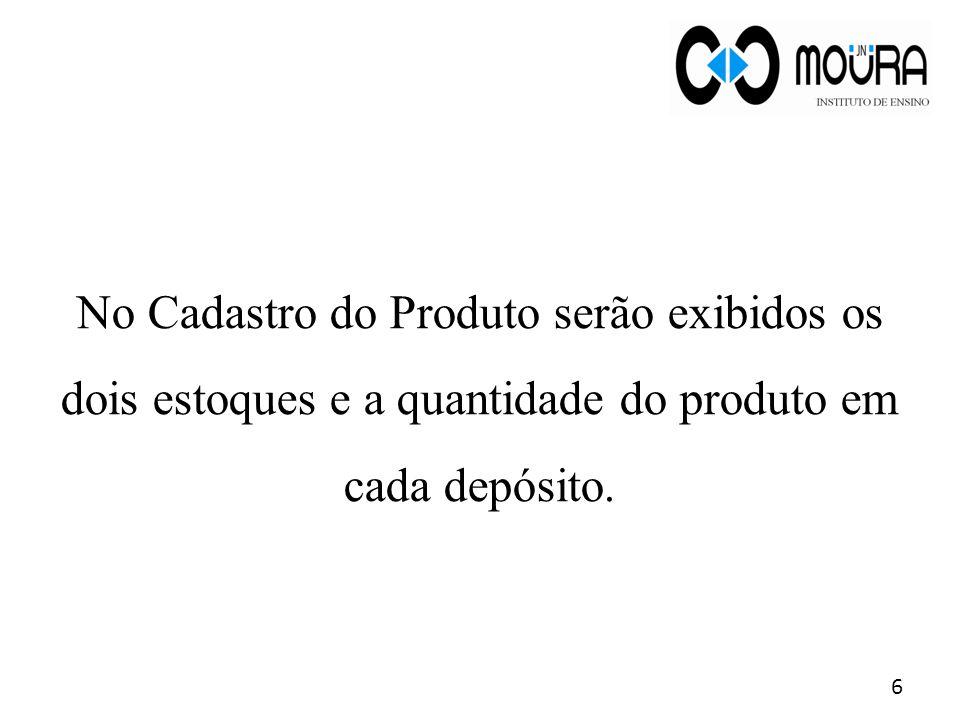 No Cadastro do Produto serão exibidos os dois estoques e a quantidade do produto em cada depósito.