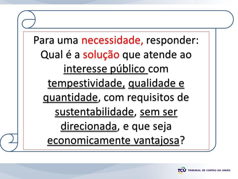 Para uma necessidade, responder: Qual é a solução que atende ao interesse público com tempestividade, qualidade e quantidade, com requisitos de sustentabilidade, sem ser direcionada, e que seja economicamente vantajosa