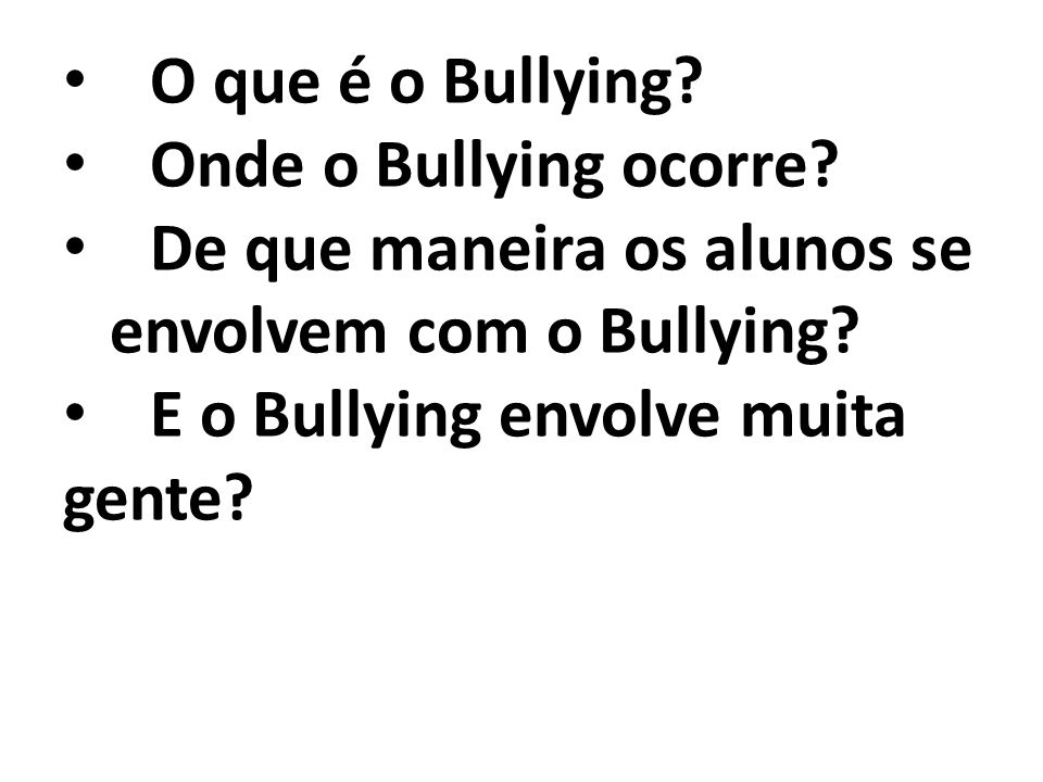O que é o Bullying Onde o Bullying ocorre De que maneira os alunos se. envolvem com o Bullying