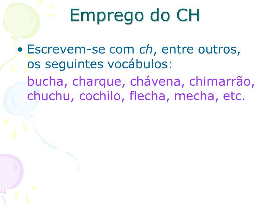 Emprego do CH Escrevem-se com ch, entre outros, os seguintes vocábulos: bucha, charque, chávena, chimarrão, chuchu, cochilo, flecha, mecha, etc.
