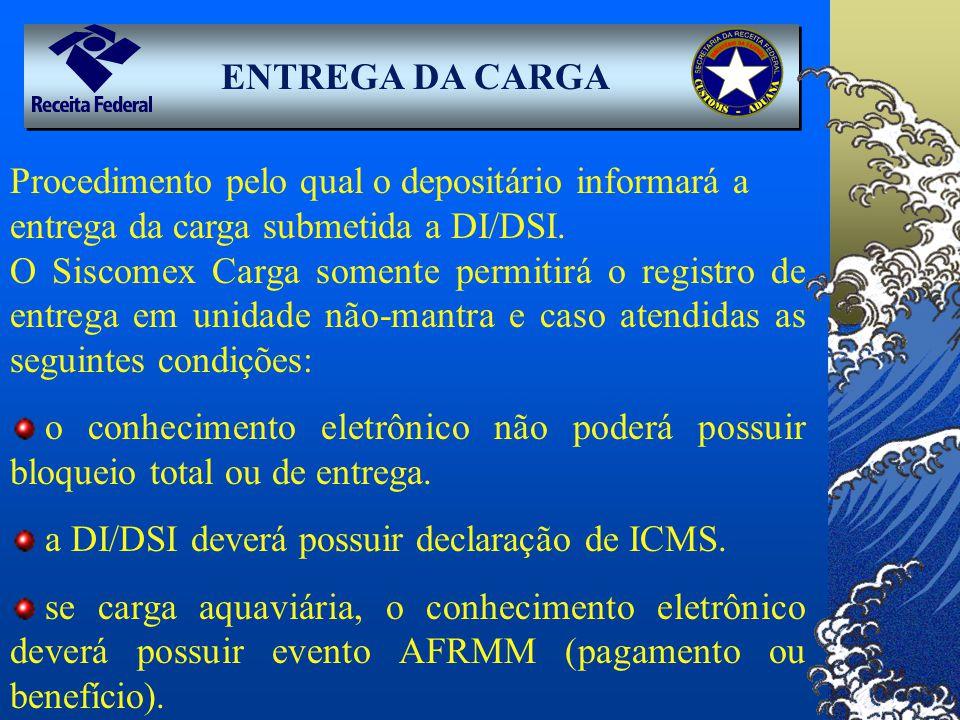ENTREGA DA CARGA Procedimento pelo qual o depositário informará a entrega da carga submetida a DI/DSI.