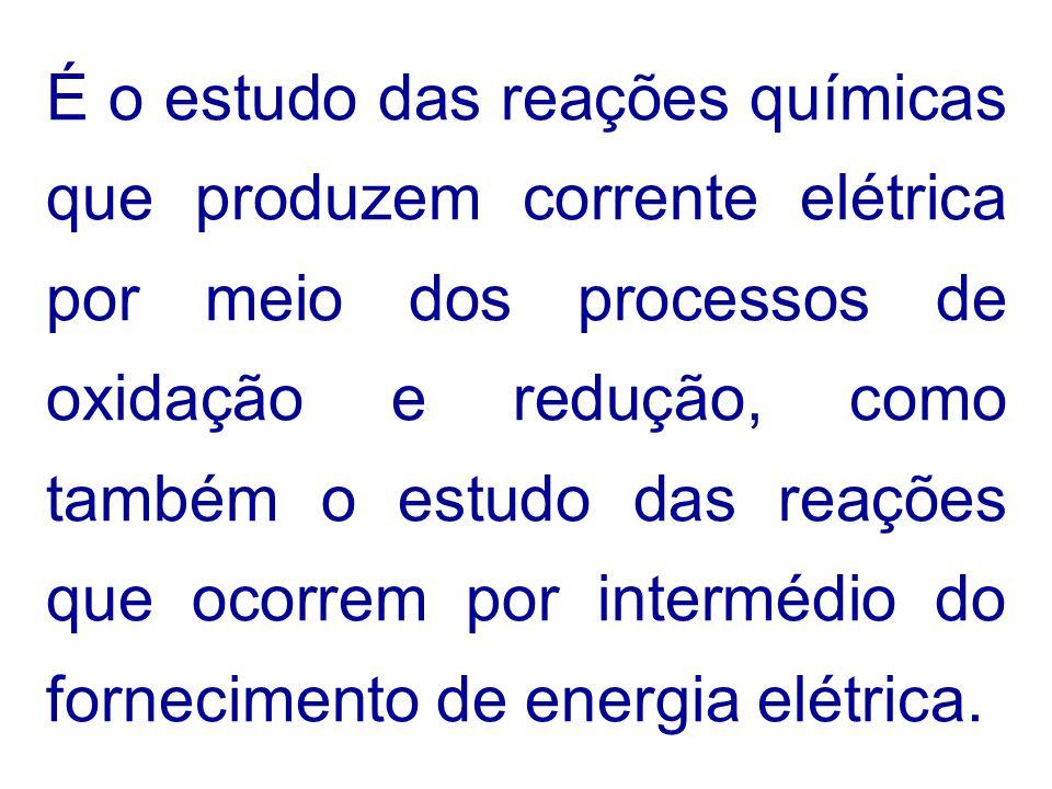 É o estudo das reações químicas que produzem corrente elétrica por meio dos processos de oxidação e redução, como também o estudo das reações que ocorrem por intermédio do fornecimento de energia elétrica.
