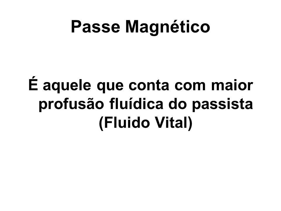 Passe Magnético É aquele que conta com maior profusão fluídica do passista (Fluido Vital)