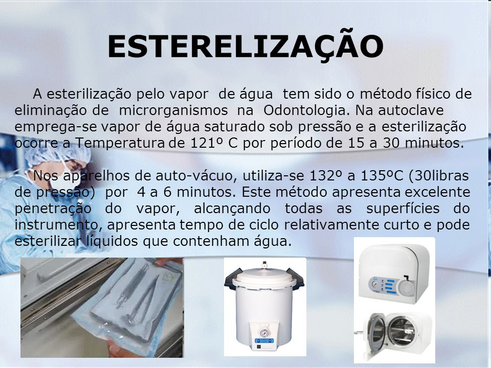 ESTERELIZAÇÃO A esterilização pelo vapor de água tem sido o método físico de. eliminação de microrganismos na Odontologia. Na autoclave.